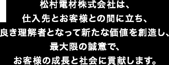 松村電材株式会社は、仕入先とお客様との間に立ち、良き理解者となって新たな価値を創造し、最大限の誠意で、お客様の成長と社会に貢献します。